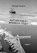 Леонид Михайлович Михрин -Антарктика: временагода. Страницы из полярного дневника