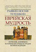 Раввин Иосиф Телушкин -Еврейская мудрость. Этические, духовные и исторические уроки по трудам великих мудрецов