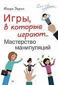 Игорь Зорин - Игры, в которые играют… Мастерство манипуляций