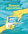 Майкл Микалко - Взлом креатива: как увидеть то, что не видят другие