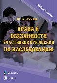 Юрий Александрович Лукаш - Права и обязанности участников отношений по наследованию. Учебное пособие