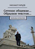 Михаил Гарцев -Сетевое общение… Обрывки текстов… Мемуары сетератора