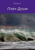 Юлия Александровна А. -Плач Души. Сборник стихотворений