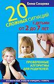 Елена Петровна Сосорева -20 сложных ситуаций с детьми от 2 до 7 лет. Проверенные алгоритмы для родителей: как вести себя, чтобы не навредить, а помочь