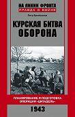 Петр Букейханов -Курская битва. Оборона. Планирование и подготовка операции «Цитадель». 1943