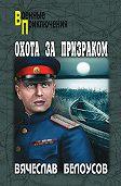 Вячеслав Белоусов -Охота за призраком