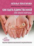 Наталья Покатилова - Как быть единственной для своего мужчины