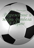 Роман Костюхин -Возрождение и жизнь футбола в Европе. Возрождение, организации, награды, великолепные клубы