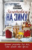 Алина Калинина -Заготовки на зиму. Лучшие рецепты для тех, кто ценит свое время