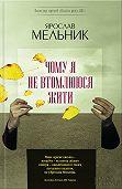 Ярослав Мельник - Чому яне втомлююся жити