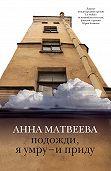 Анна Матвеева - Подожди, я умру – и приду (сборник)