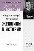 Наталия Басовская - Женщины в истории. Цикл лекций для чтения.