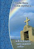Неустановленный автор - Люби Бога всем сердцем… и ближнего как самого себя