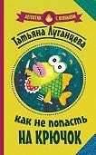 Татьяна Луганцева -Как не попасть на крючок