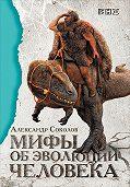 Александр Соколов -Мифы обэволюции человека