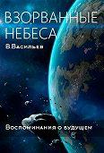 Вячеслав Васильев -Воспоминания о будущем. Книга 1. Взорванные небеса