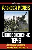 Алексей Исаев -Освобождение 1943. «От Курска и Орла война нас довела…»