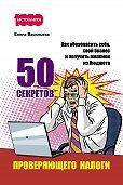 Елена Васильева -50 секретов проверяющего налоги. Как обезопасить себя, свой бизнес и получить миллион из бюджета