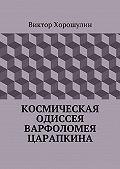 Виктор Анатольевич Хорошулин -Космическая одиссея Варфоломея Царапкина
