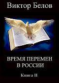 Виктор Белов -Время перемен в России. Книга 2