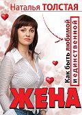 Наталья Толстая -Жена. Как быть любимой и единственной. Любовница. Как оставаться желанной и счастливой