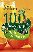 Ирина Вечерская -100 рецептов при стрессе. Вкусно, полезно, душевно, целебно