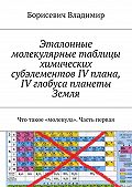 Борисевич Владимир -Эталонные молекулярные таблицы химических субэлементов IV плана, IV глобуса планеты Земля. Что такое «молекула». Часть первая