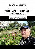 Владимир Герун -Воркута– начало ипамять. Жизнь ГУЛАГа Воркуты