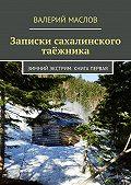 Валерий Маслов -Записки сахалинского таёжника. Зимний экстрим. Книга первая