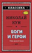 Николай Кун -Боги и герои. Мифы Древней Греции