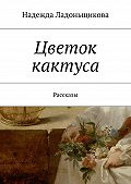 Надежда Ладоньщикова -Цветок кактуса. Рассказы