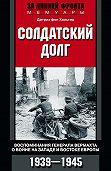 Дитрих фон Хольтиц -Солдатский долг. Воспоминания генерала вермахта о войне на западе и востоке Европы. 1939–1945