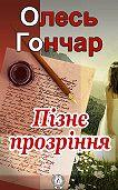 Олесь Гончар - Пізнє прозріння