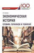 Игорь Шапкин -Экономическая история. Словарь терминов и понятий