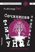 Александр Рей - Сочинение на свободную тему (сборник)