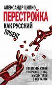 Александр Ципко -Перестройка как русский проект. Советский строй у отечественных мыслителей в изгнании