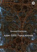 Виталий Александрович Кириллов -Адам-3000. Город клонов