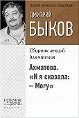 Дмитрий Быков - Ахматова. «И я сказала:– Могу»