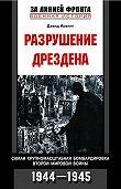 Дэвид Ирвинг -Разрушение Дрездена. Самая крупномасштабная бомбардировка Второй мировой войны. 1944-1945