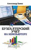 Александр Заика - Бухгалтерский учет на компьютере