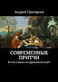 Андрей Григорьев -Современные притчи. Вних смысл издревностиидёт