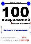 Евгений Францев -100возражений. бизнес ипродажи