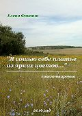 Елена Фошина -«Я сошью себе платье изярких цветов…». Стихотворения