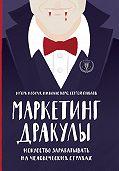 Игорь Козуля -Маркетинг Дракулы. Как зарабатывать на человеческих страхах