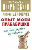 Андрей Алефиров -Опыт моей прабабушки. Как быть здоровым без таблеток