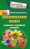 Юрий Константинов -Заболевания кожи. Исцеление народными методами