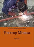 Александр Венгеровский -Рэкетир Мишка