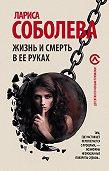 Лариса Соболева -Жизнь и смерть в ее руках