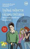 Александр Моисеевич Полеев -Трудный подросток глазами сексолога. Практическое руководство для родителей