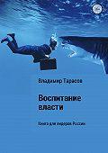 Владимир Тарасов -Воспитание власти. Книга для лидеров России